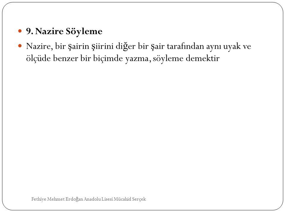 9. Nazire Söyleme Nazire, bir şairin şiirini diğer bir şair tarafından aynı uyak ve ölçüde benzer bir biçimde yazma, söyleme demektir.