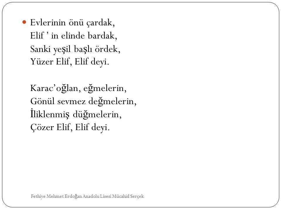 Evlerinin önü çardak, Elif ' in elinde bardak, Sanki yeşil başlı ördek, Yüzer Elif, Elif deyi. Karac'oğlan, eğmelerin, Gönül sevmez değmelerin, İliklenmiş düğmelerin, Çözer Elif, Elif deyi.