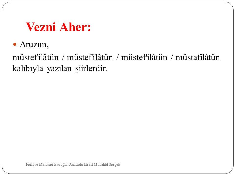 Vezni Aher: Aruzun, müstef ilâtün / müstef ilâtün / müstef ilâtün / müstafilâtün kalıbıyla yazılan şiirlerdir.