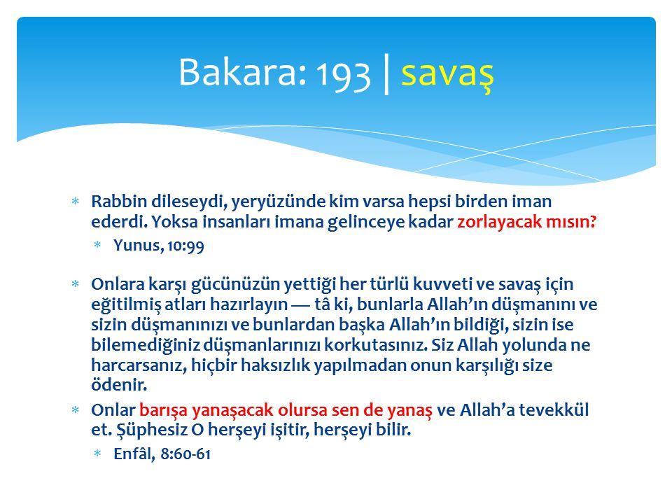Bakara: 193 | savaş Rabbin dileseydi, yeryüzünde kim varsa hepsi birden iman ederdi. Yoksa insanları imana gelinceye kadar zorlayacak mısın