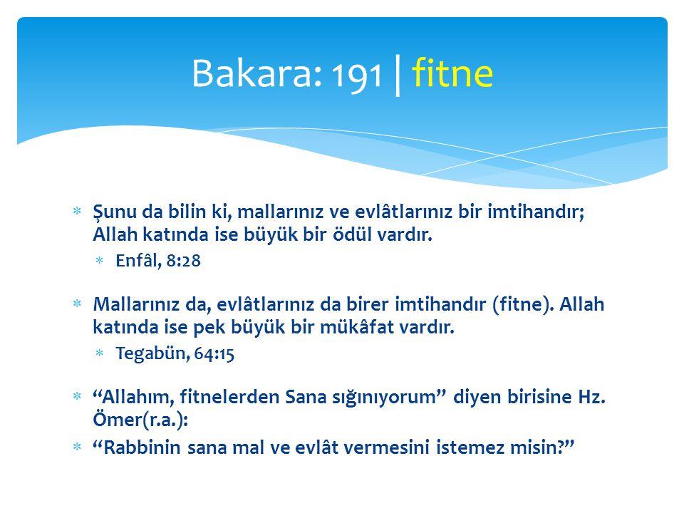 Bakara: 191 | fitne Şunu da bilin ki, mallarınız ve evlâtlarınız bir imtihandır; Allah katında ise büyük bir ödül vardır.