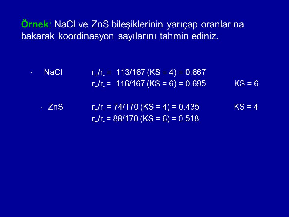 Örnek: NaCl ve ZnS bileşiklerinin yarıçap oranlarına bakarak koordinasyon sayılarını tahmin ediniz.