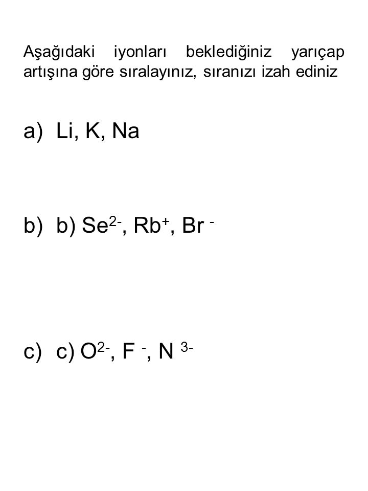 Li, K, Na b) Se2-, Rb+, Br - c) O2-, F -, N 3-