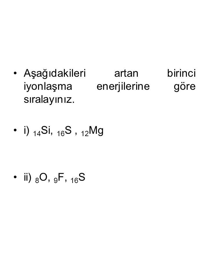Aşağıdakileri artan birinci iyonlaşma enerjilerine göre sıralayınız.