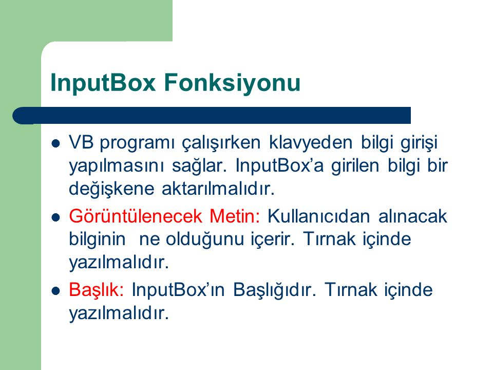 InputBox Fonksiyonu VB programı çalışırken klavyeden bilgi girişi yapılmasını sağlar. InputBox'a girilen bilgi bir değişkene aktarılmalıdır.