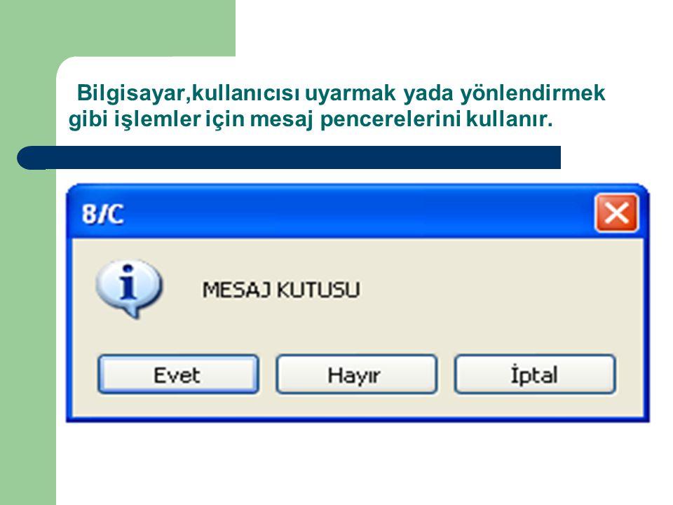 Bilgisayar,kullanıcısı uyarmak yada yönlendirmek gibi işlemler için mesaj pencerelerini kullanır.