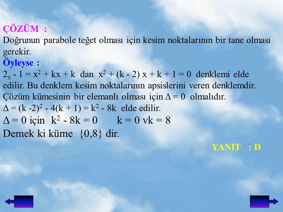 Δ = 0 için k2 - 8k = 0 k = 0 vk = 8 Demek ki küme {0,8} dir. YANIT : D