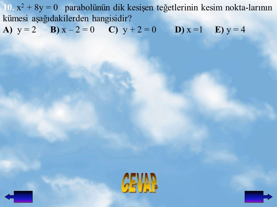 10. x2 + 8y = 0 parabolünün dik kesişen teğetlerinin kesim nokta-larının kümesi aşağıdakilerden hangisidir