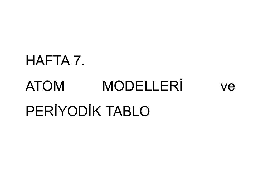 HAFTA 7. ATOM MODELLERİ ve PERİYODİK TABLO