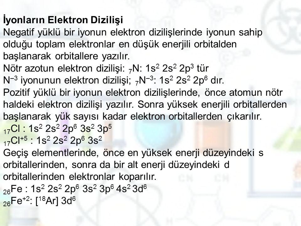 İyonların Elektron Dizilişi Negatif yüklü bir iyonun elektron dizilişlerinde iyonun sahip olduğu toplam elektronlar en düşük enerjili orbitalden başlanarak orbitallere yazılır.