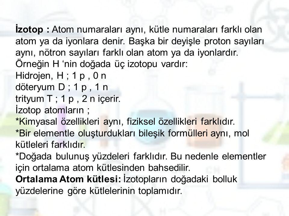 İzotop : Atom numaraları aynı, kütle numaraları farklı olan atom ya da iyonlara denir.