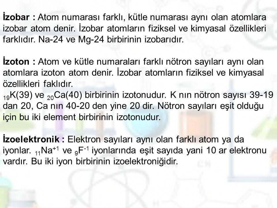 İzobar : Atom numarası farklı, kütle numarası aynı olan atomlara izobar atom denir. İzobar atomların fiziksel ve kimyasal özellikleri farklıdır. Na-24 ve Mg-24 birbirinin izobarıdır.