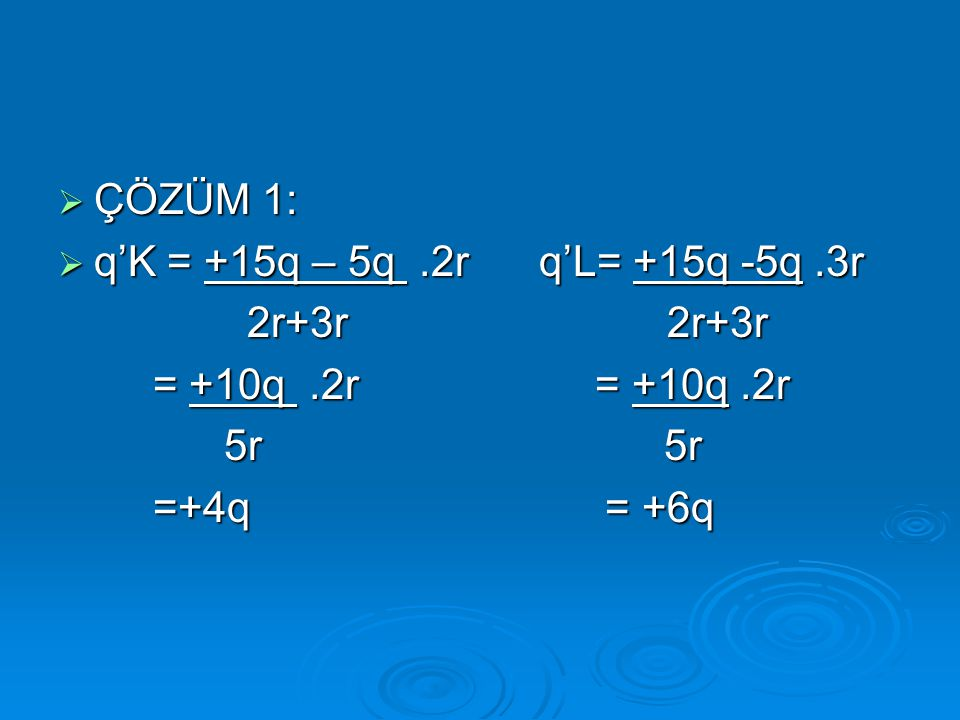 ÇÖZÜM 1: q'K = +15q – 5q .2r q'L= +15q -5q .3r. 2r+3r 2r+3r. = +10q .2r = +10q .2r.
