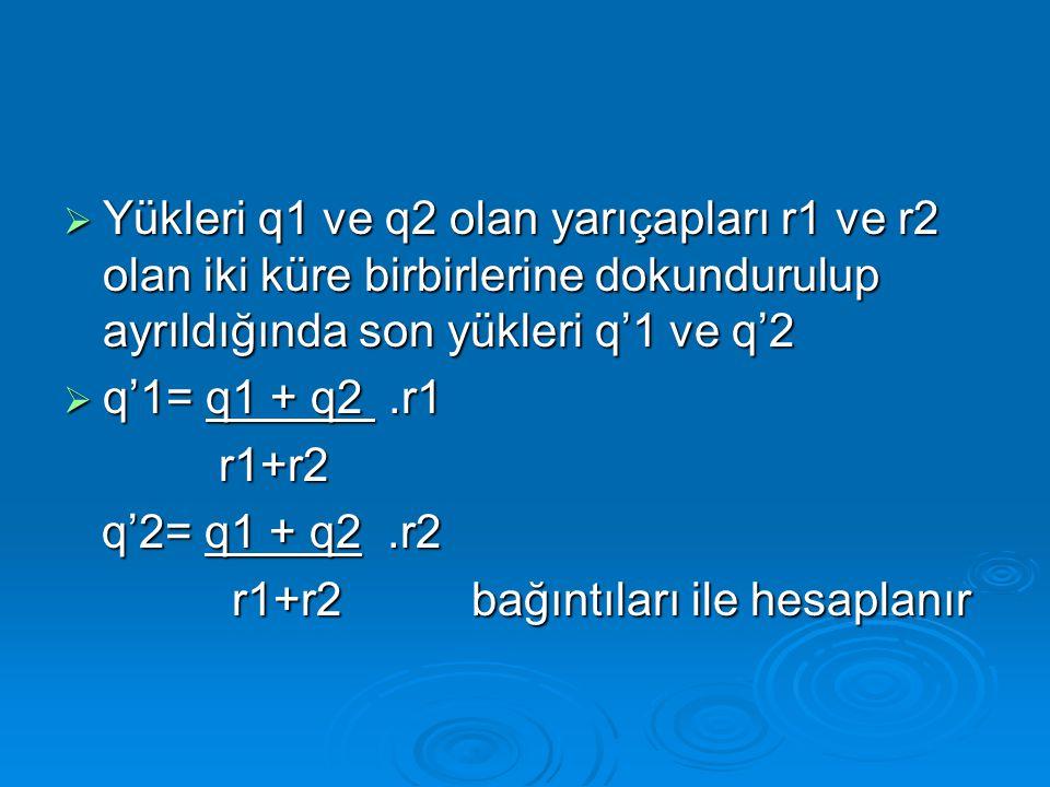 Yükleri q1 ve q2 olan yarıçapları r1 ve r2 olan iki küre birbirlerine dokundurulup ayrıldığında son yükleri q'1 ve q'2