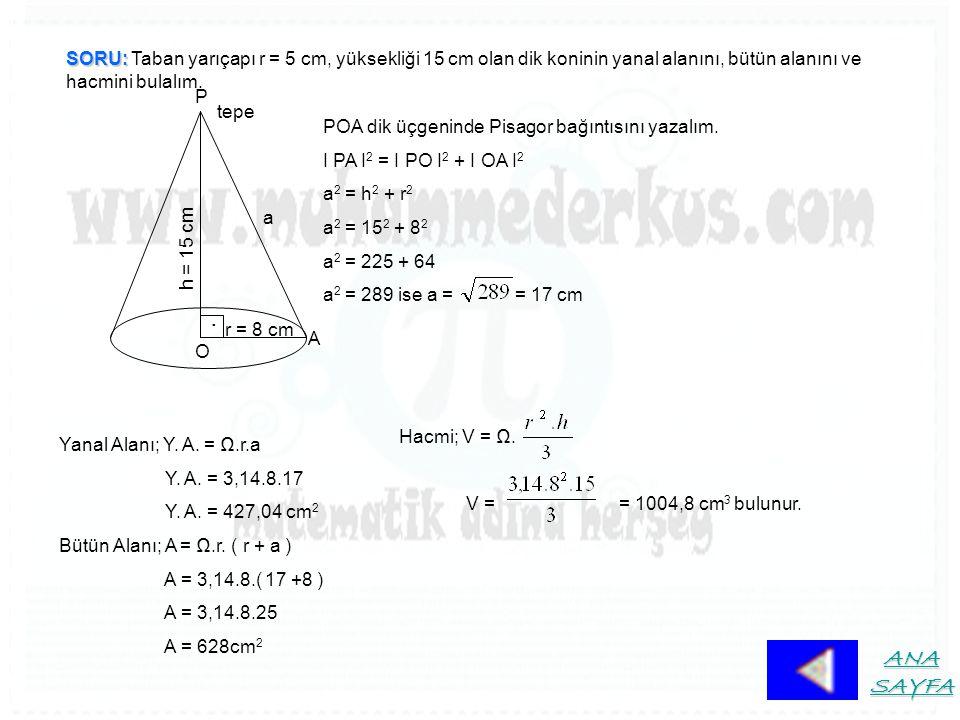 SORU: Taban yarıçapı r = 5 cm, yüksekliği 15 cm olan dik koninin yanal alanını, bütün alanını ve hacmini bulalım.