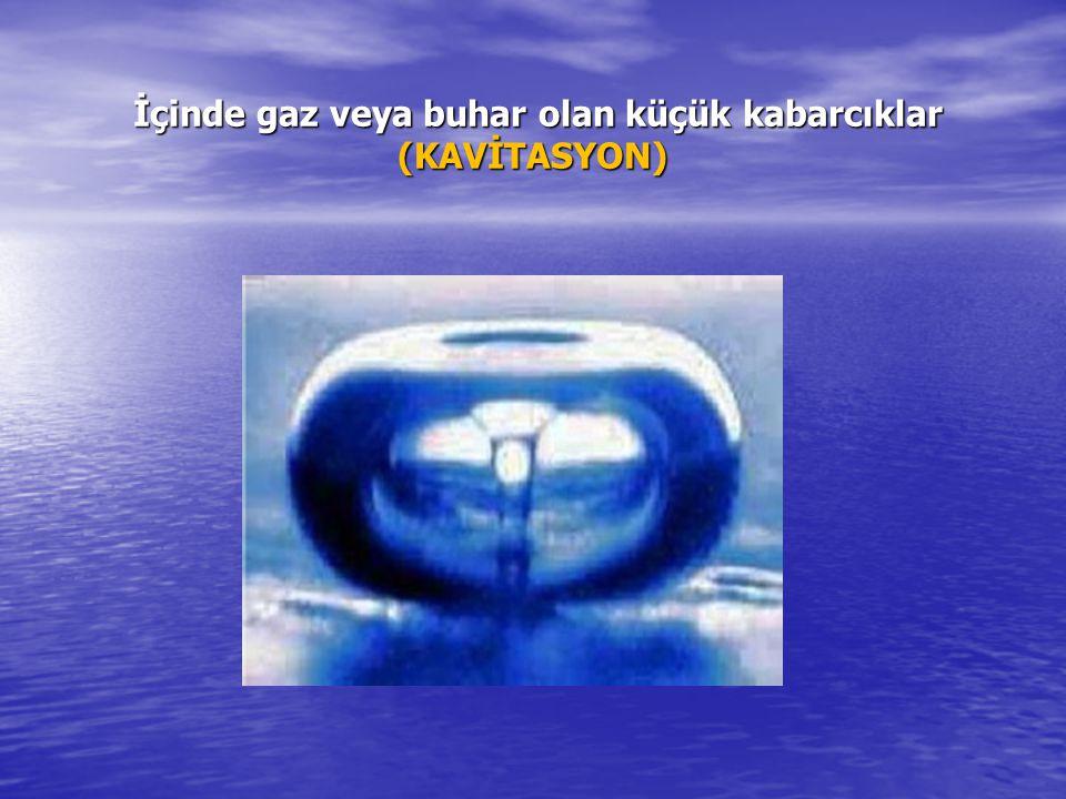 İçinde gaz veya buhar olan küçük kabarcıklar (KAVİTASYON)