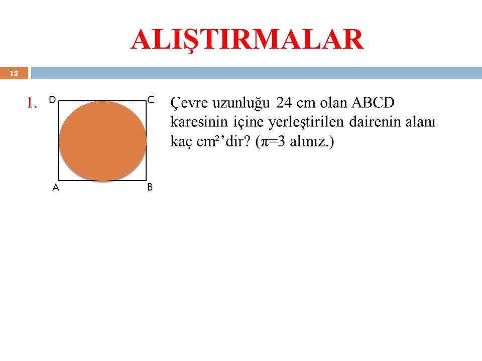 ALIŞTIRMALAR 1. Çevre uzunluğu 24 cm olan ABCD karesinin içine yerleştirilen dairenin alanı kaç cm²'dir (π=3 alınız.)