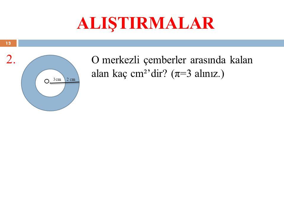 ALIŞTIRMALAR 2. O merkezli çemberler arasında kalan alan kaç cm²'dir (π=3 alınız.) O. 3cm.