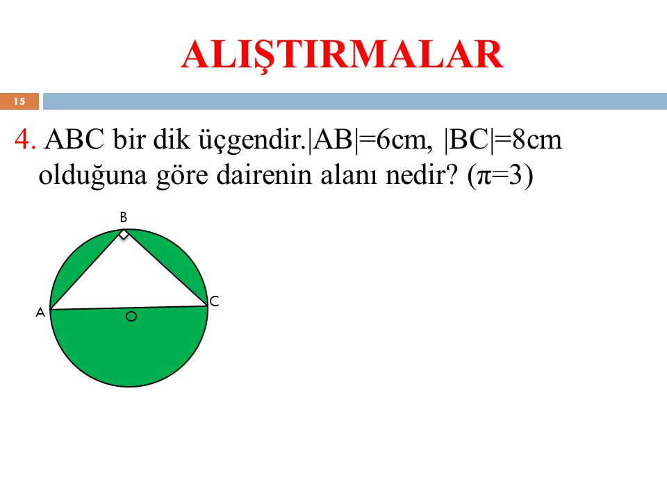 ALIŞTIRMALAR 4. ABC bir dik üçgendir.|AB|=6cm, |BC|=8cm olduğuna göre dairenin alanı nedir (π=3)