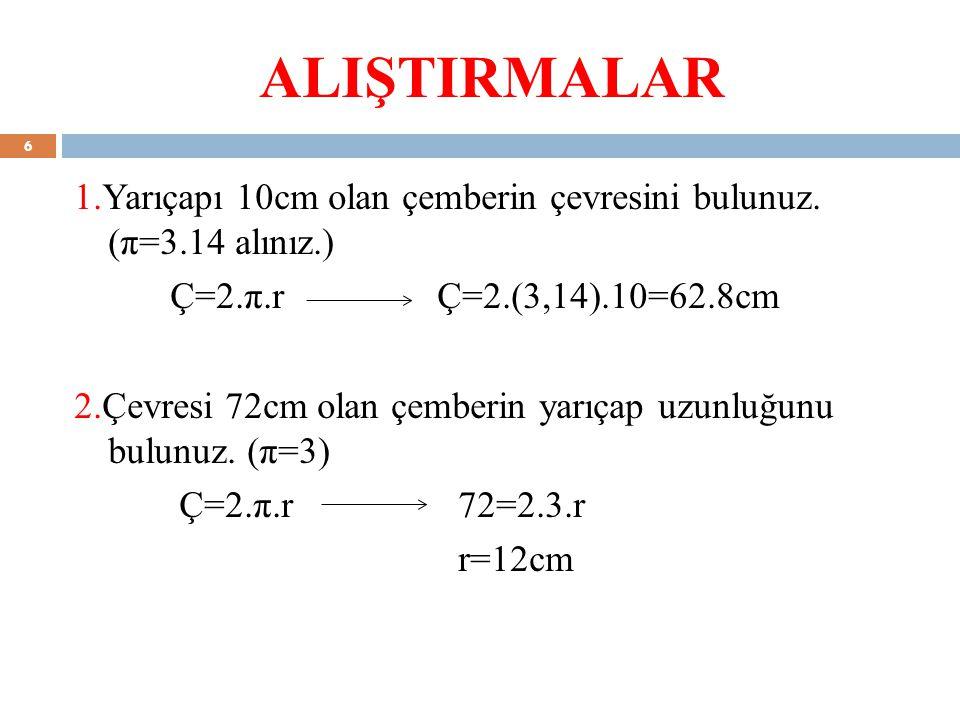 ALIŞTIRMALAR Ç=2.π.r Ç=2.(3,14).10=62.8cm