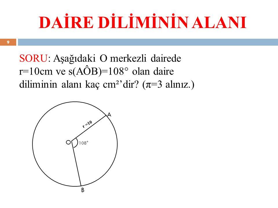 DAİRE DİLİMİNİN ALANI SORU: Aşağıdaki O merkezli dairede r=10cm ve s(AÔB)=108° olan daire diliminin alanı kaç cm²'dir (π=3 alınız.)