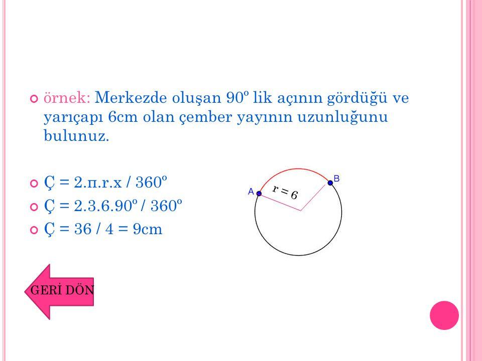 örnek: Merkezde oluşan 90º lik açının gördüğü ve yarıçapı 6cm olan çember yayının uzunluğunu bulunuz.