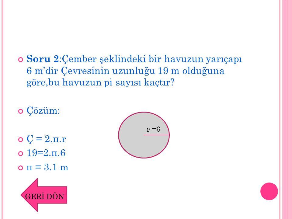 Soru 2:Çember şeklindeki bir havuzun yarıçapı 6 m'dir Çevresinin uzunluğu 19 m olduğuna göre,bu havuzun pi sayısı kaçtır