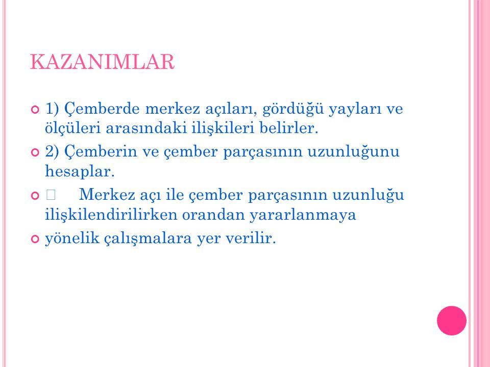 KAZANIMLAR 1) Çemberde merkez açıları, gördüğü yayları ve ölçüleri arasındaki ilişkileri belirler.