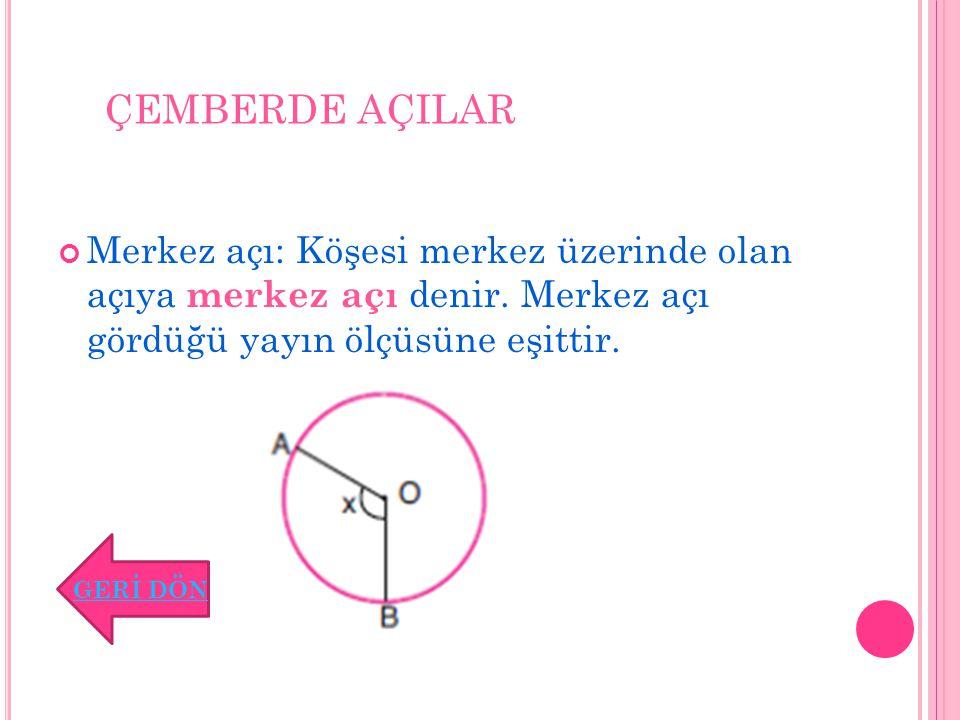 ÇEMBERDE AÇILAR Merkez açı: Köşesi merkez üzerinde olan açıya merkez açı denir. Merkez açı gördüğü yayın ölçüsüne eşittir.