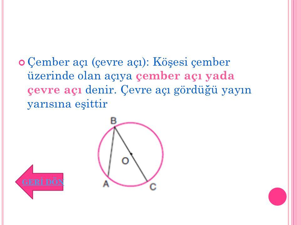 Çember açı (çevre açı): Köşesi çember üzerinde olan açıya çember açı yada çevre açı denir. Çevre açı gördüğü yayın yarısına eşittir
