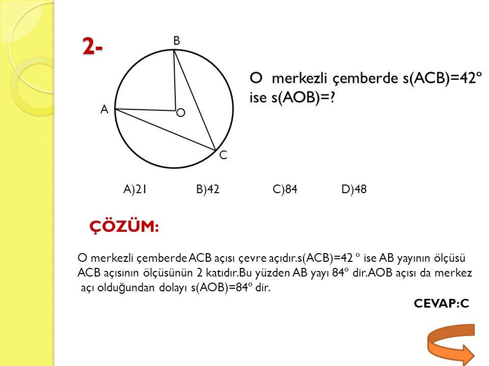 2- O merkezli çemberde s(ACB)=42º ise s(AOB)= ÇÖZÜM: B A O C A)21