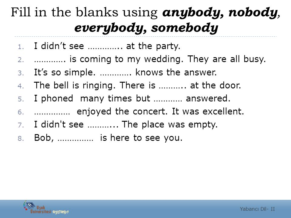Fill in the blanks using anybody, nobody, everybody, somebody