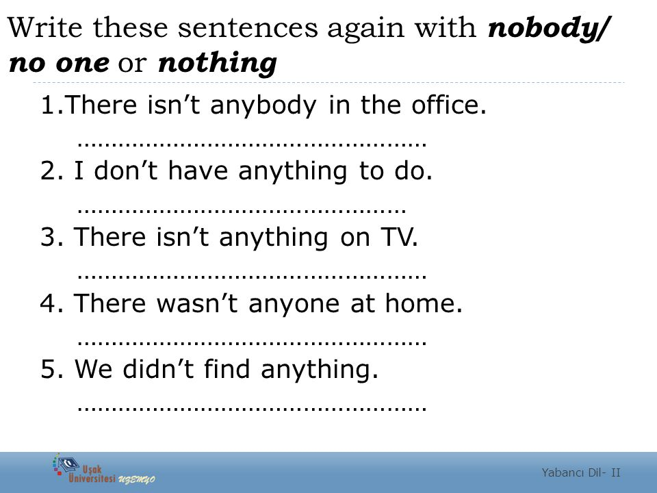 Write these sentences again with nobody/ no one or nothing