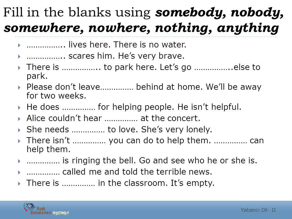Fill in the blanks using somebody, nobody, somewhere, nowhere, nothing, anything
