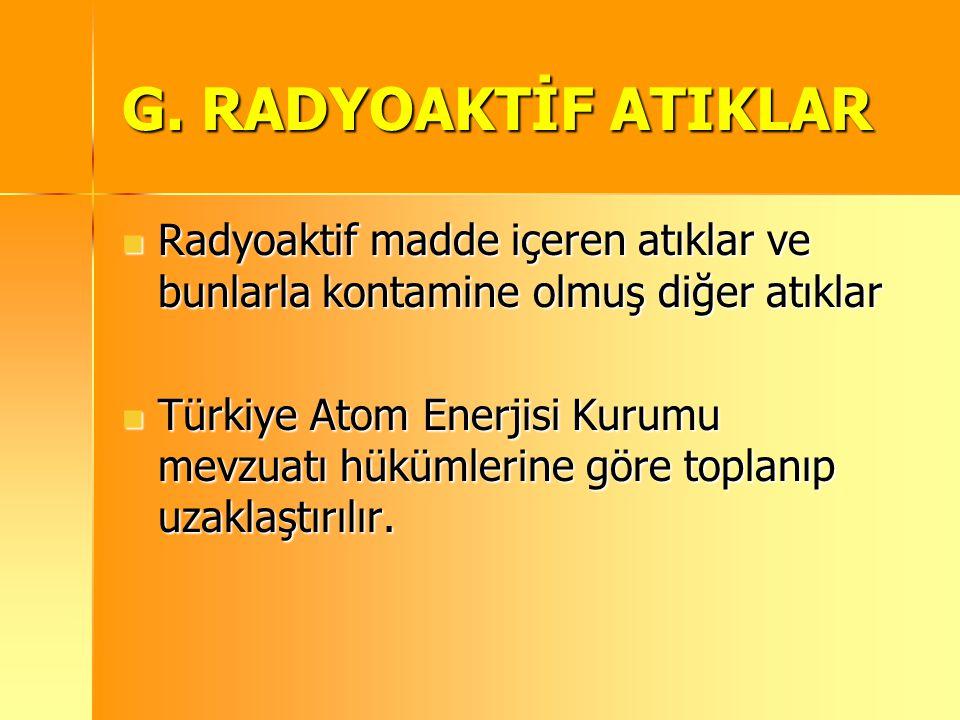 G. RADYOAKTİF ATIKLAR Radyoaktif madde içeren atıklar ve bunlarla kontamine olmuş diğer atıklar.