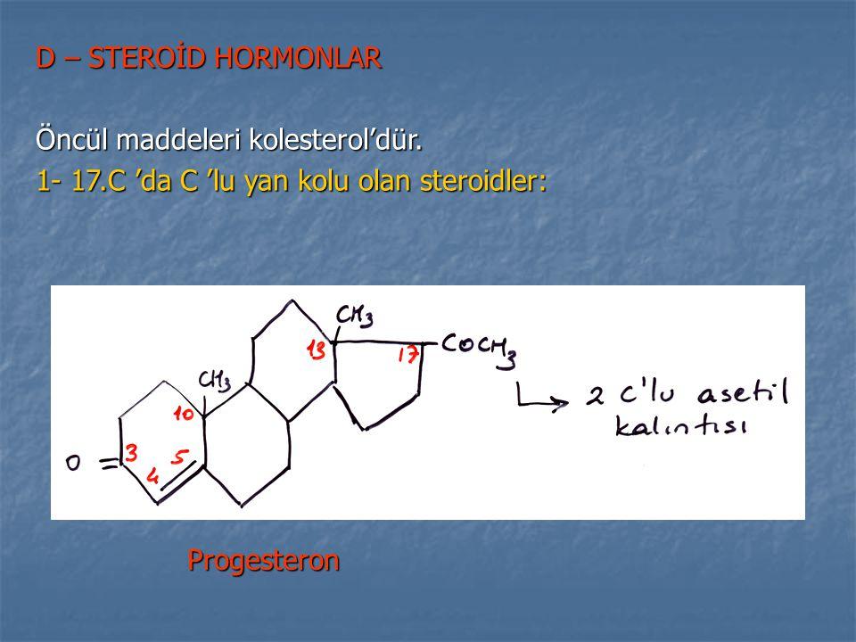D – STEROİD HORMONLAR Öncül maddeleri kolesterol'dür.
