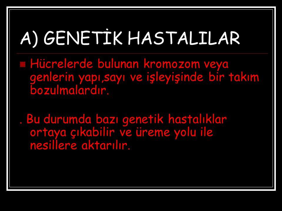 A) GENETİK HASTALILAR Hücrelerde bulunan kromozom veya genlerin yapı,sayı ve işleyişinde bir takım bozulmalardır.