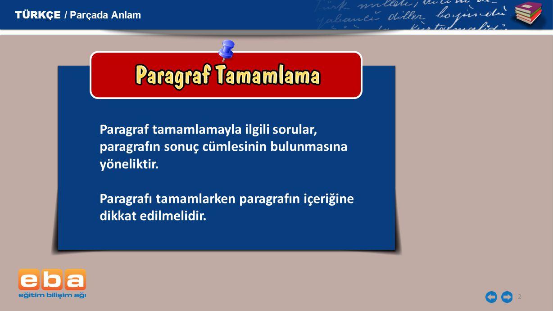 TÜRKÇE / Parçada Anlam Paragraf tamamlamayla ilgili sorular, paragrafın sonuç cümlesinin bulunmasına yöneliktir.
