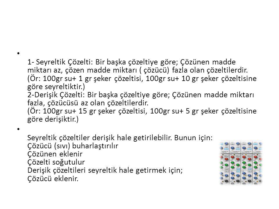 1- Seyreltik Çözelti: Bir başka çözeltiye göre; Çözünen madde miktarı az, çözen madde miktarı ( çözücü) fazla olan çözeltilerdir. (Ör: 100gr su+ 1 gr şeker çözeltisi, 100gr su+ 10 gr şeker çözeltisine göre seyreltiktir.) 2-Derişik Çözelti: Bir başka çözeltiye göre; Çözünen madde miktarı fazla, çözücüsü az olan çözeltilerdir. (Ör: 100gr su+ 15 gr şeker çözeltisi, 100gr su+ 5 gr şeker çözeltisine göre derişiktir.)