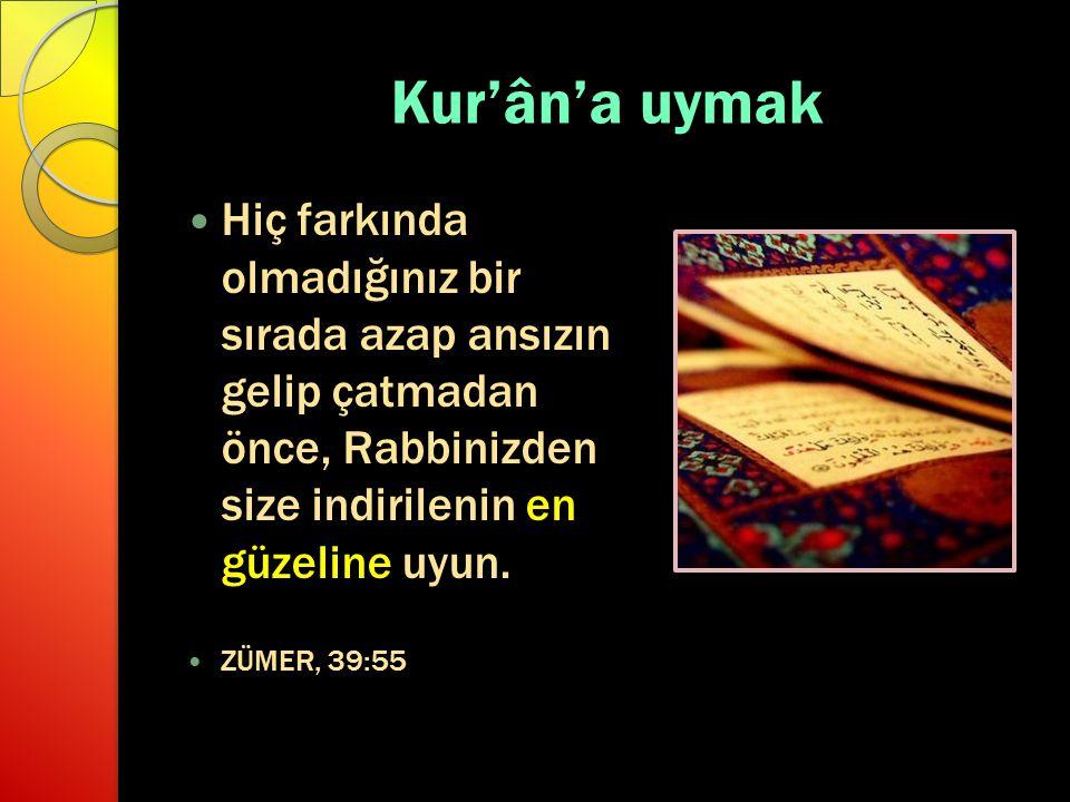 Kur'ân'a uymak Hiç farkında olmadığınız bir sırada azap ansızın gelip çatmadan önce, Rabbinizden size indirilenin en güzeline uyun.