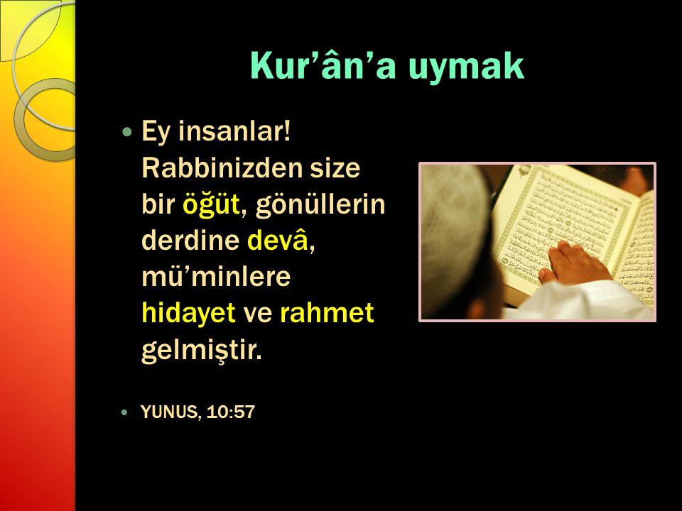 Kur'ân'a uymak Ey insanlar! Rabbinizden size bir öğüt, gönüllerin derdine devâ, mü'minlere hidayet ve rahmet gelmiştir.