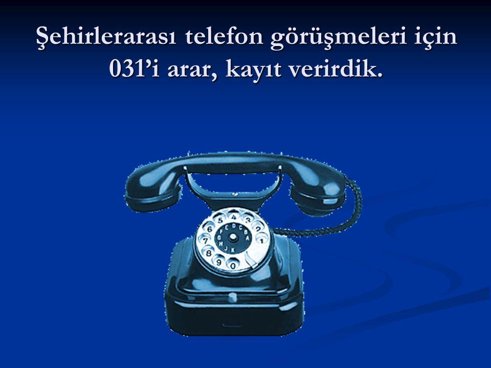 Şehirlerarası telefon görüşmeleri için 031'i arar, kayıt verirdik.