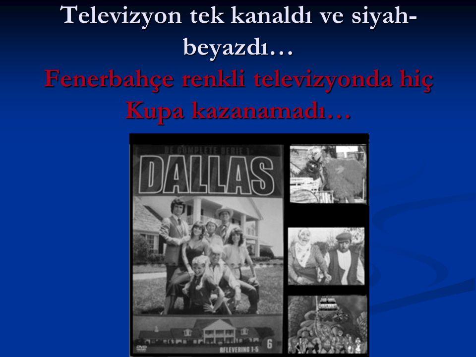 Televizyon tek kanaldı ve siyah-beyazdı… Fenerbahçe renkli televizyonda hiç Kupa kazanamadı…
