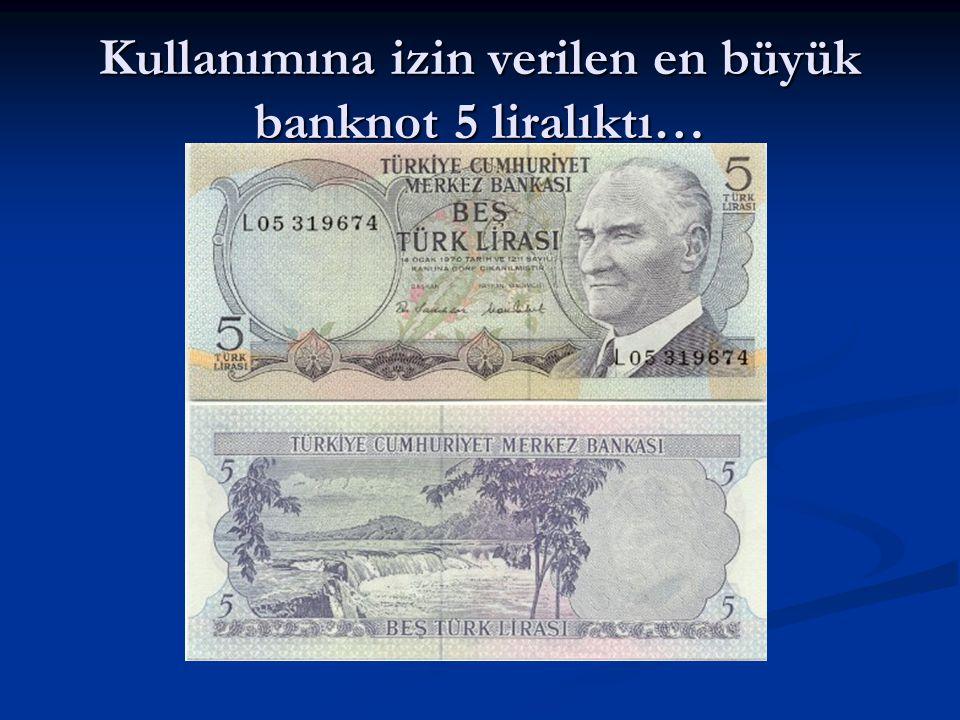 Kullanımına izin verilen en büyük banknot 5 liralıktı…