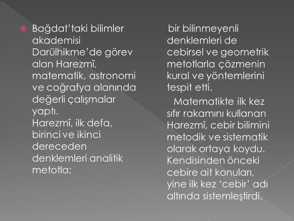 Bağdat'taki bilimler akademisi Darülhikme'de görev alan Harezmî, matematik, astronomi ve coğrafya alanında değerli çalışmalar yaptı. Harezmî, ilk defa, birinci ve ikinci dereceden denklemleri analitik metotla;