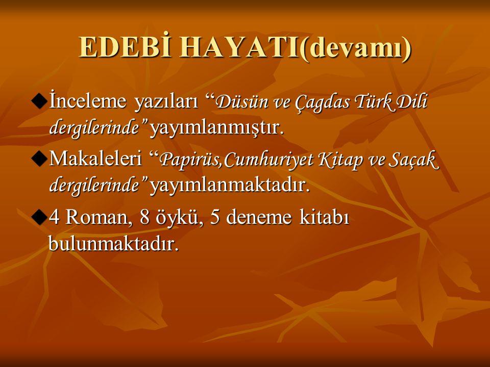 EDEBİ HAYATI(devamı) İnceleme yazıları Düsün ve Çagdas Türk Dili dergilerinde yayımlanmıştır.