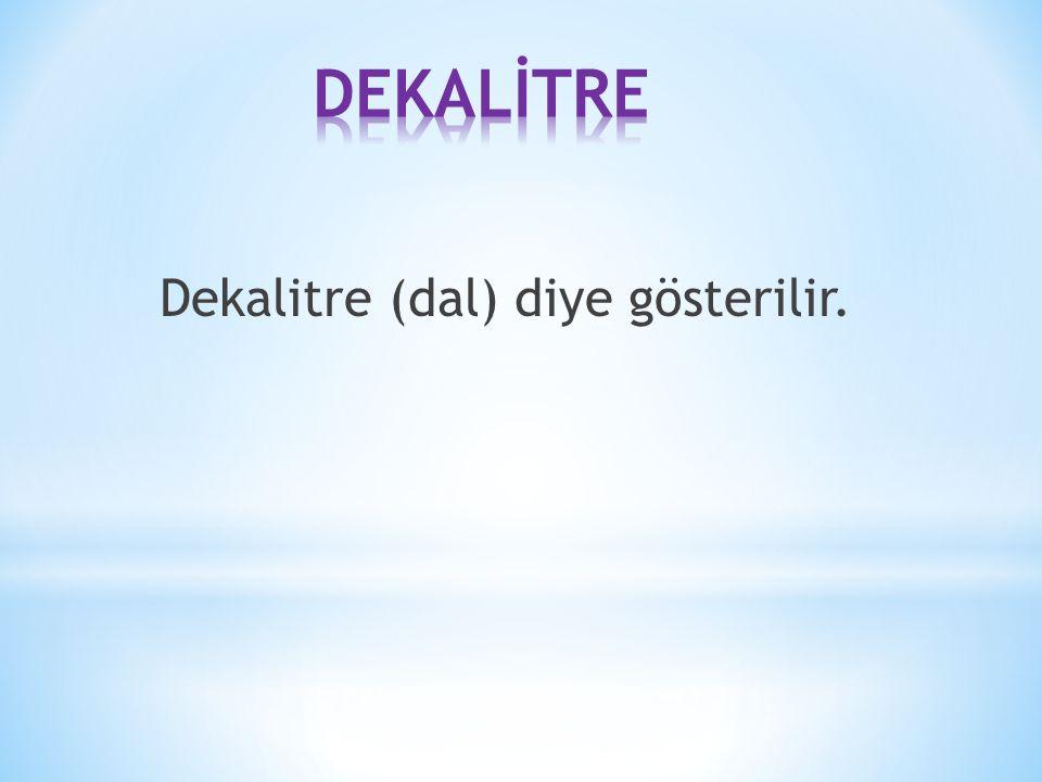 DEKALİTRE Dekalitre (dal) diye gösterilir.