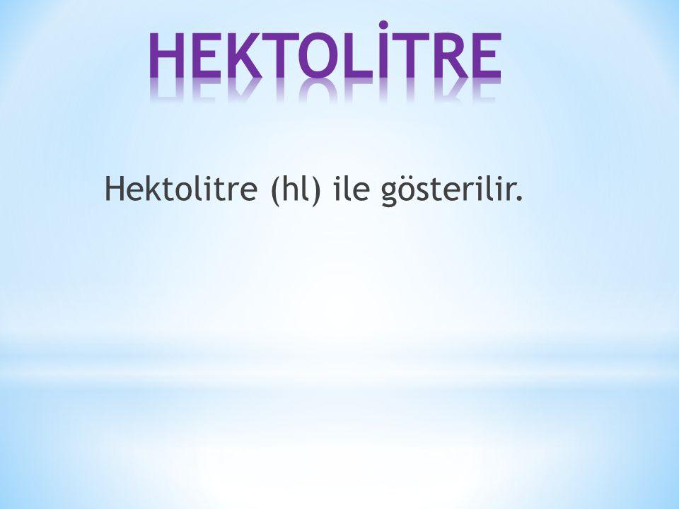HEKTOLİTRE Hektolitre (hl) ile gösterilir.