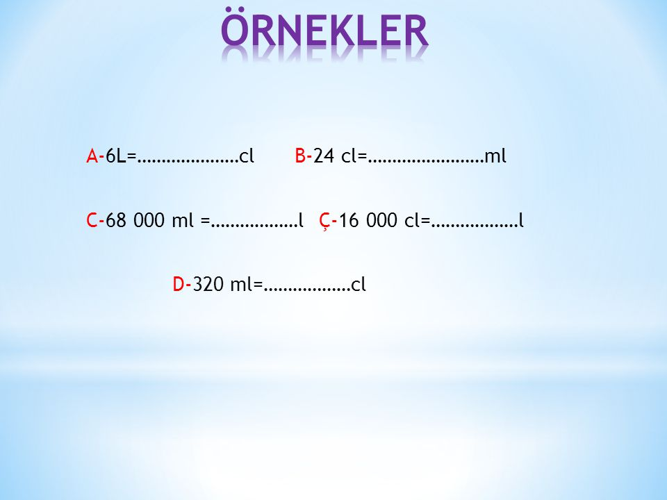 ÖRNEKLER A-6L=…………………cl B-24 cl=……………………ml C-68 000 ml =………………l Ç-16 000 cl=………………l D-320 ml=………………cl