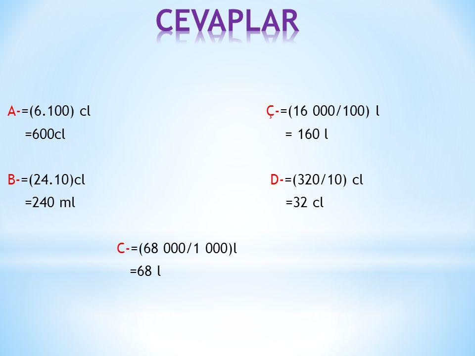 CEVAPLAR A-=(6.100) cl Ç-=(16 000/100) l =600cl = 160 l B-=(24.10)cl D-=(320/10) cl =240 ml =32 cl C-=(68 000/1 000)l =68 l